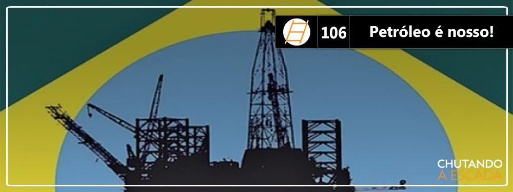 Chute 106 – Petróleo é nosso!