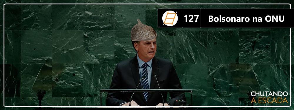 Chute 127 – Bolsonaro na ONU