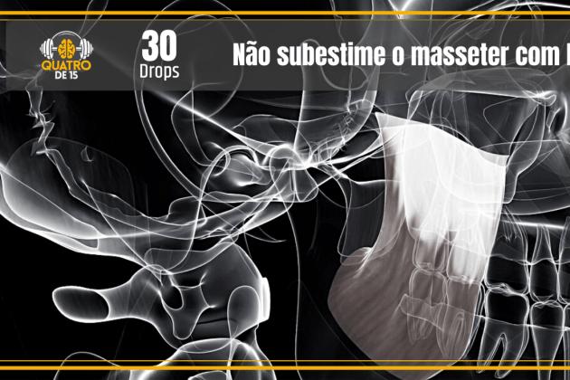 Não subestime o masseter (Quatrode15 Drops #30)