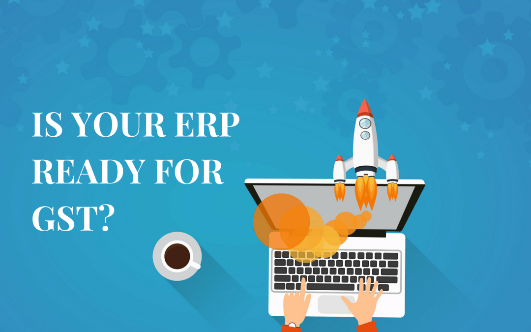 15 Must-Haves For A GST Ready ERP (A Quick Read)