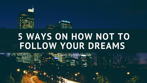 5 Ways On How Not To Follow Your Dreams
