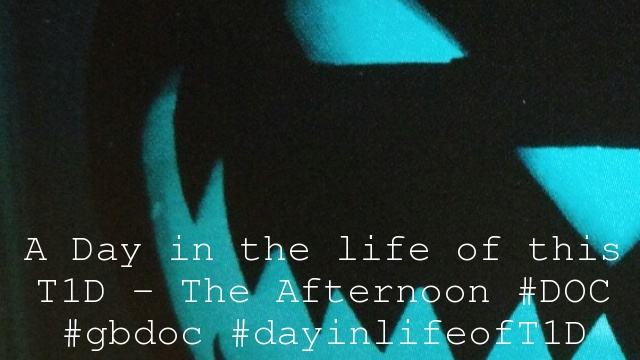 A Day in the life of this T1D – The Afternoon #DOC #gbdoc #dayinlifeofT1D