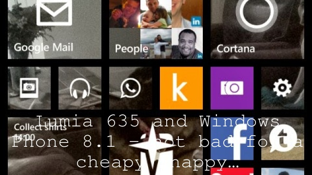 Lumia 635 and Windows Phone 8.1 – not bad for a cheapy chappy…