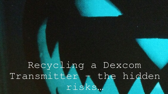 Recycling a Dexcom Transmitter – the hidden risks…