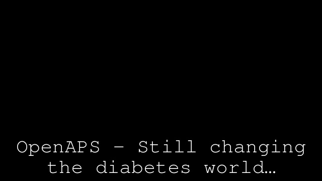 OpenAPS – Still changing the diabetes world…
