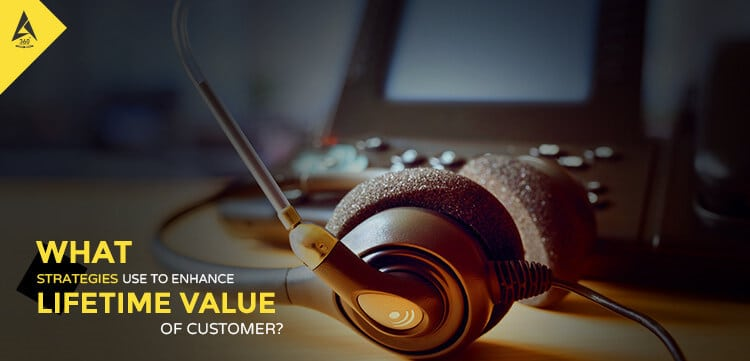 What Strategies Use To Enhance Lifetime Value Of Customer?
