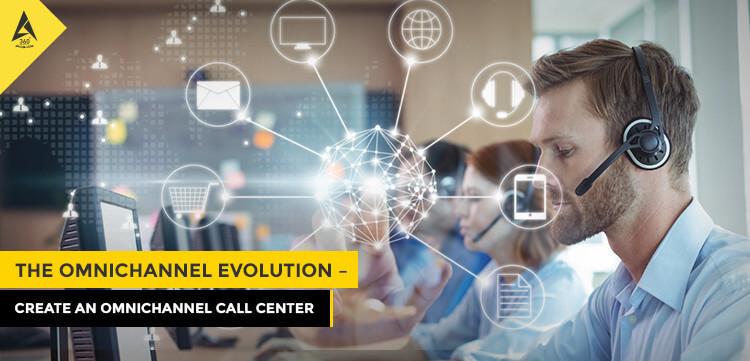 The Omnichannel Evolution – Create An Omnichannel Call Center