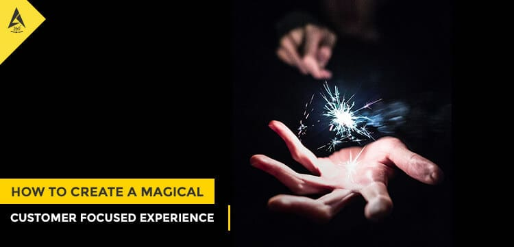 How to Create a Magical Customer-Focused Experience
