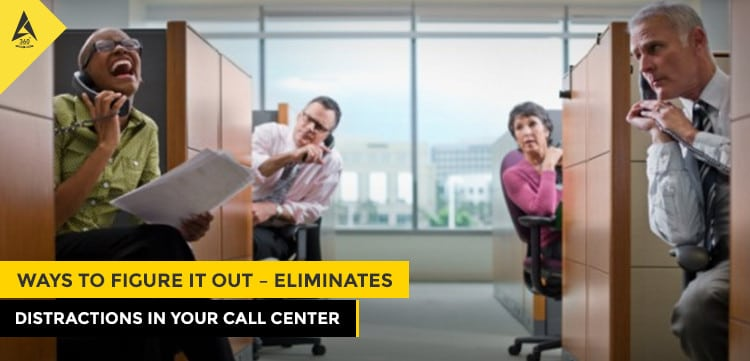 Ways to figure It Out - Eliminates Distractions in Your Call Center