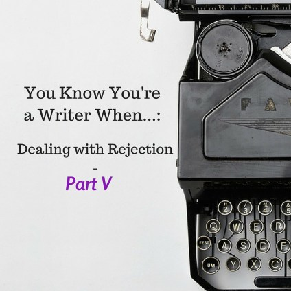 You Know You're a Writer When...: Dealing with Rejection - Part 5
