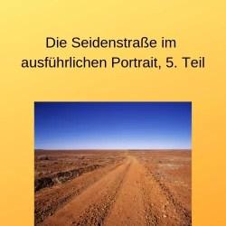 Die Seidenstraße im ausführlichen Portrait, 5. Teil
