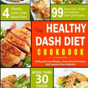 Dash Diet Cookbook: The Healthy Dash Diet Cookbook- 99 Super Easy, Simple And Delicious Dash Diet Recipes To Rapidly Lose Weight, Lower Blood ... (The Healthy Dash Diet Cooking Book)