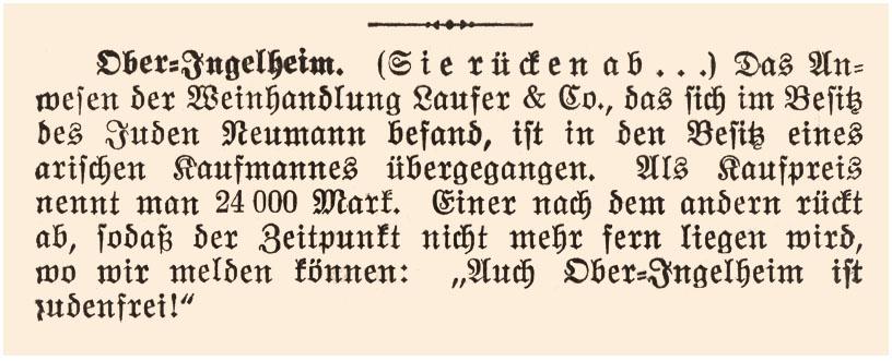 """""""Ober-Ingelheim. (Sie rücken ab….) Das Anwesen der Weinhandlung Laufer & Co., das sich im Besitz des Juden Neumann befand, ist in den Besitz eines arischen Kaufmannes übergegangen. Als Kaufpreis nennt man 24.000 Mark. Einer nach dem anderen rückt ab, sodaß der Zeitpunkt nicht mehr fern liegen wird, wo wir melden können: """"Auch Ober-Ingelheim ist judenrein!"""" Quelle: Stadtarchiv Ingelheim"""