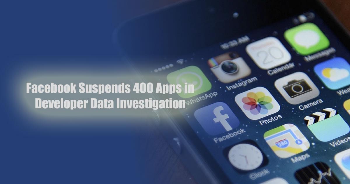 Facebook Suspends 400 Apps in Developer Data Investigation