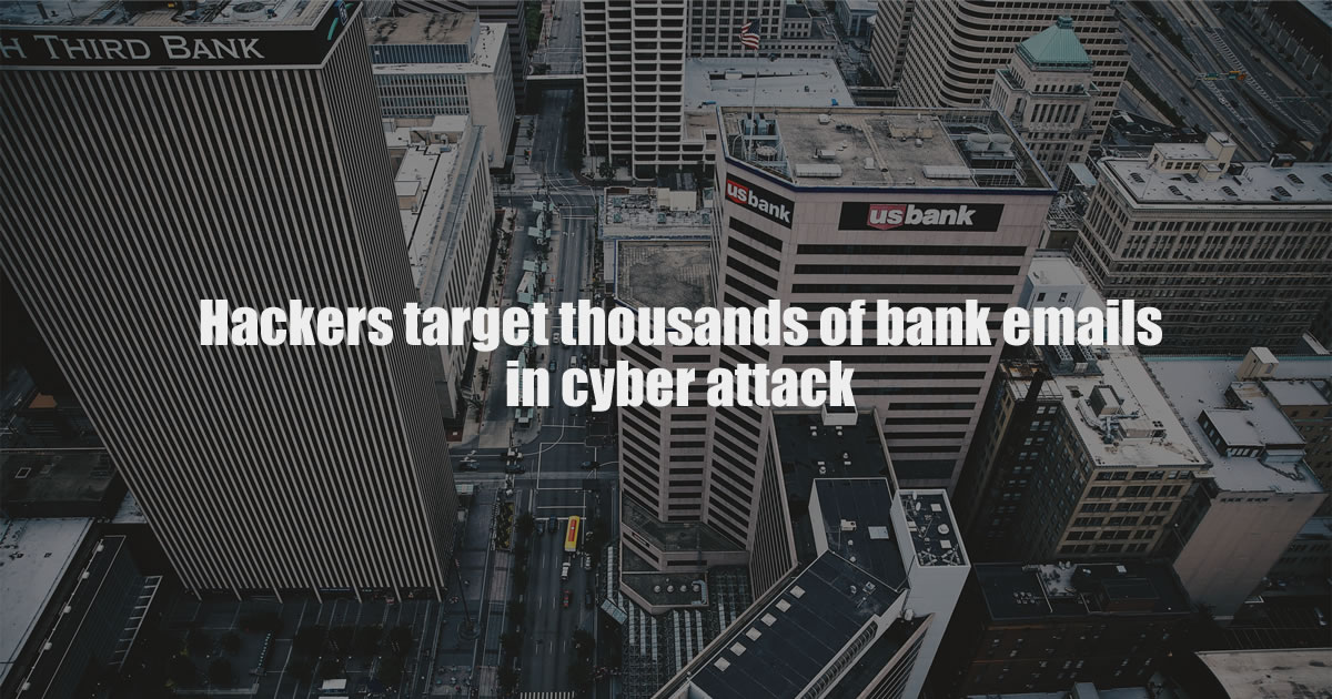 Hackers target thousands of bank emails in cyber attack
