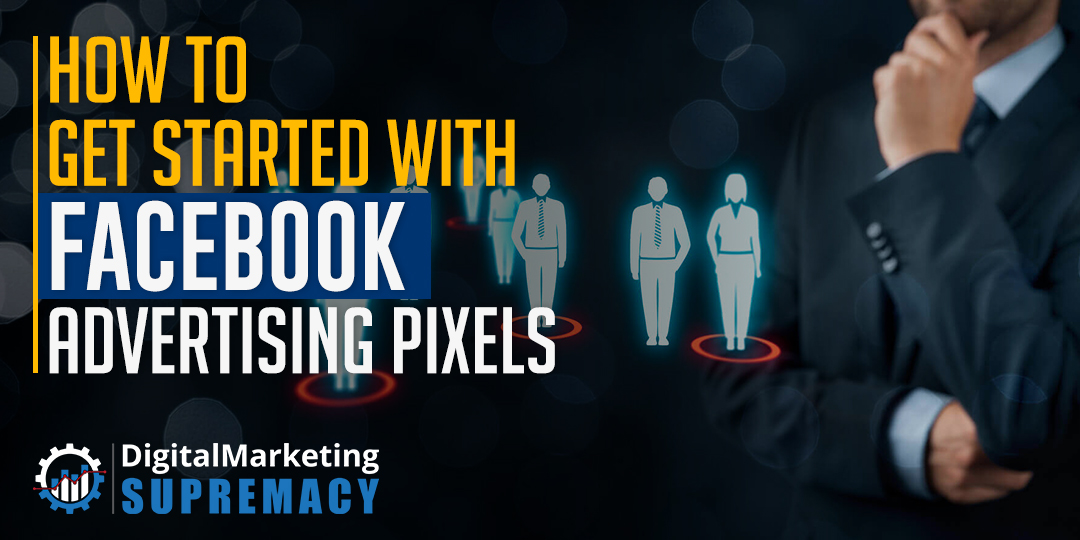 How To Get Started With Facebook Advertising Pixels