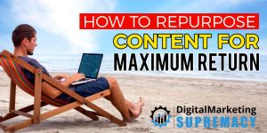 How to Repurpose Content for Maximum Return