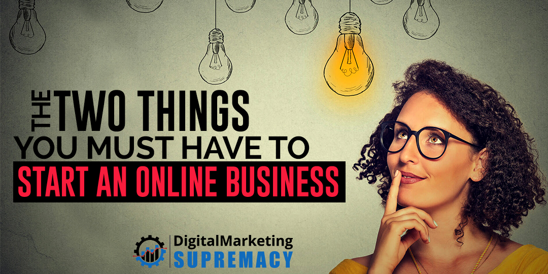 The Two Things You MUST Have to Start an Online Business