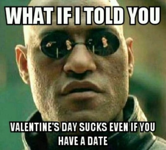 What if i told you valentine's day sucks even if you have a date. Funny Matrix Valentine Meme