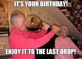 its your birthday enjoy it to the last drop birthday wine meme