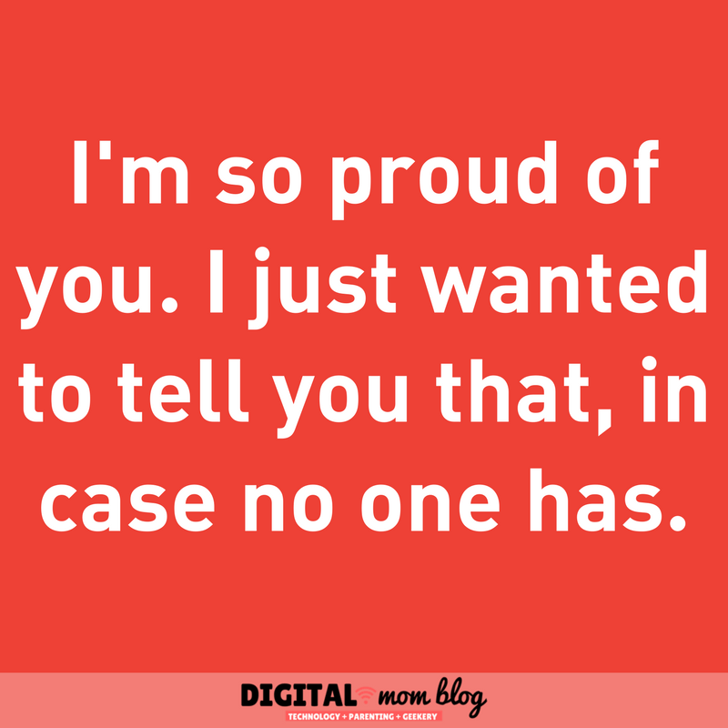 I'm so proud of you. I just wanted to tell you that in case no one has. Mom Quotes - Inspiration for moms