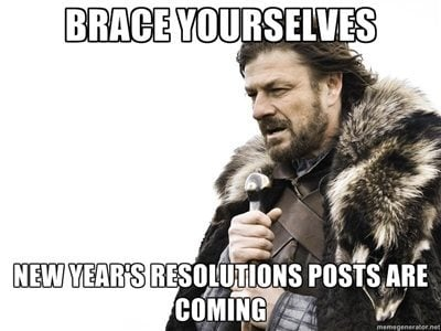 Brace yourselves, New Year's resolutions post are coming.
