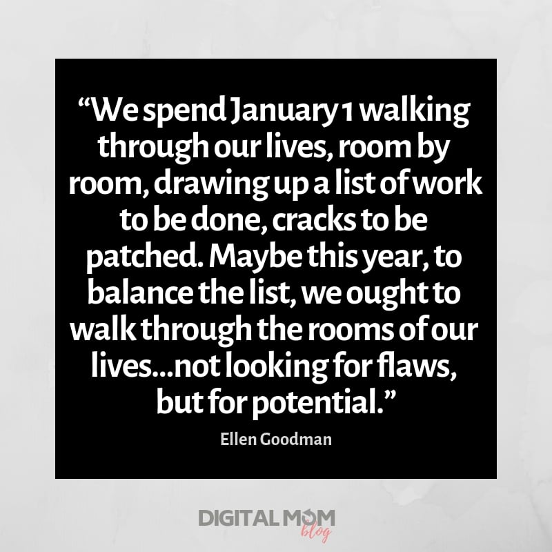 """We spend January 1 walking through our lives, room by room, drawing up a list of work to be done, cracks to be patched. Maybe this year, to balance the list, we ought to walk through the rooms of our lives…not looking for flaws, but for potential."""