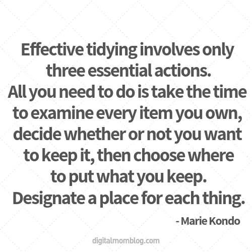 Effective tidying involves only three essential actions. All you need to do is take the time to examine every item you own, decide whether or not you want to keep it, then choose where to put what you keep. Designate a place for each thing. - Marie Kondo