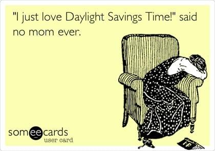 i just love DAYllight savings time said no mom ever