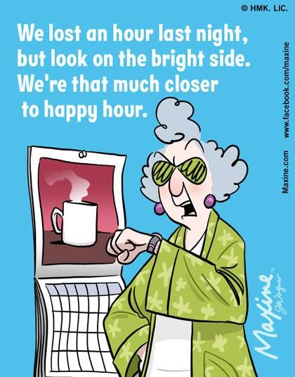 We lost an hour last night but look on the bright side. We're that much closer to happy hour - maxine
