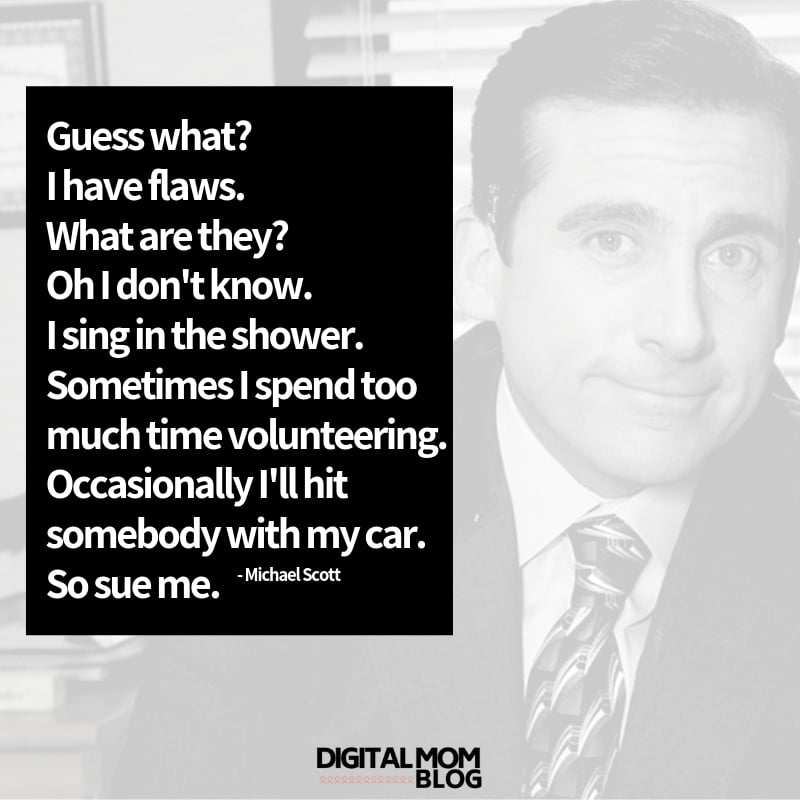 Guess what, I have flaws. What are they? Oh I don't know. I sing in the . Sometimes I spend too much time volunteering. Occasionally I'll hit somebody with my car. So sue me. - Michael Scott The Office Quotes