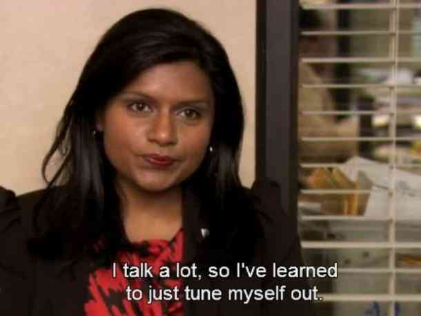 I talk a lot, so I've learned to just tune myself out. - Kelly -Best The Office Quotes