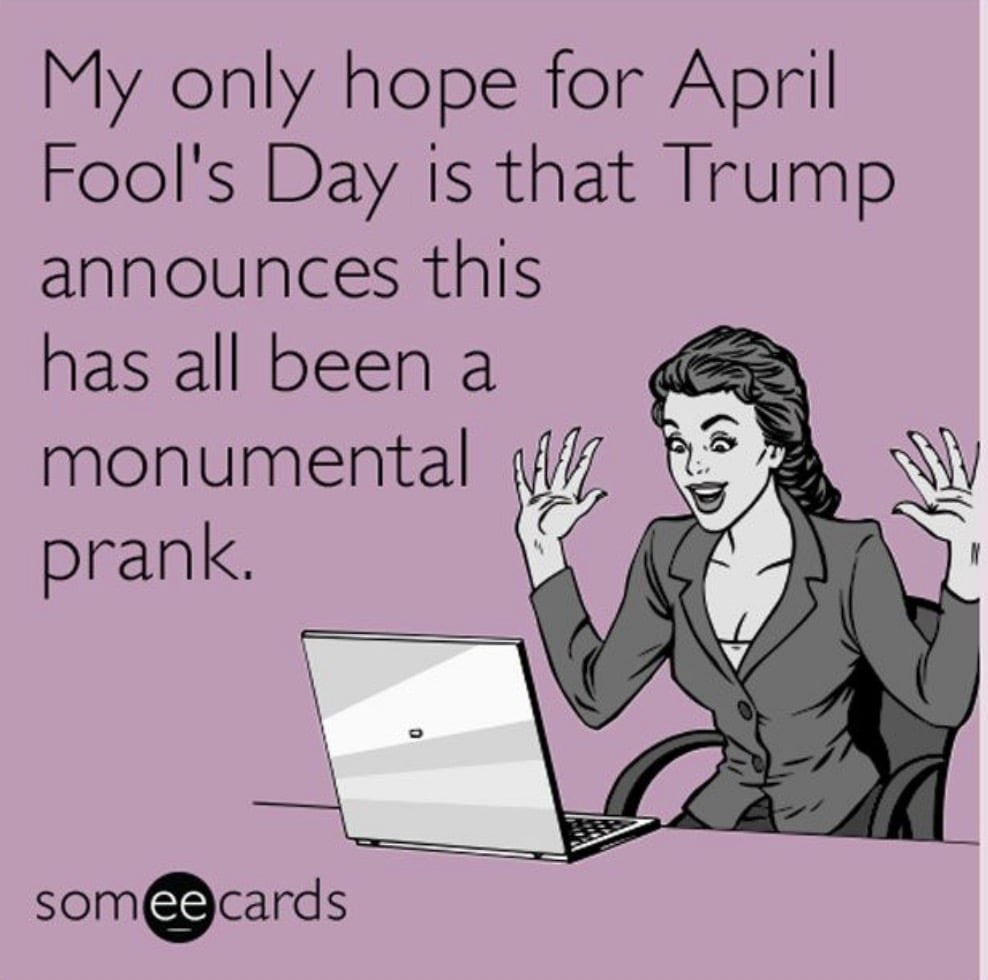 trump april fools day meme - my only hope for April Fools Day is that Trump announces that this has all been a monumental prank