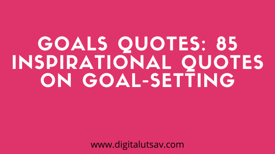 Goals Quotes: 85 Inspirational Quotes on Goal-Setting