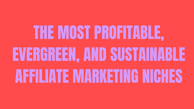 The Most Profitable, Evergreen, and Sustainable Affiliate Marketing Niches