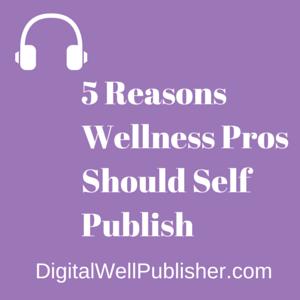 5 Reasons Wellness Pros Should Self Publish - DigitalWellPublisher.com