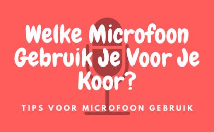 Welke Microfoon Gebruik Je Voor Je Koor- Tips Voor Microfoon Gebruik