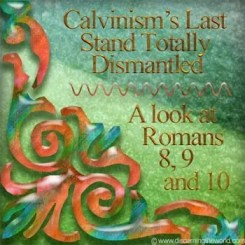 Calvinisms Last Stand Totally Dismantled A Look At Romans 8 9 10