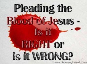 Pleading the Blood of Jesus - Is it Right or Wrong?