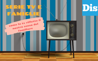 Serie tv e famiglie – Come la televisione ci parla dei rapporti sotto lo stesso tetto
