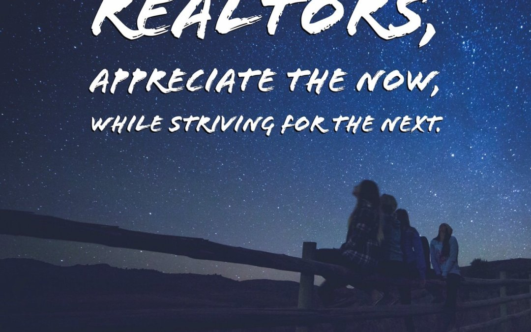 Realtors, Appreciate the Now While Striving For The Next