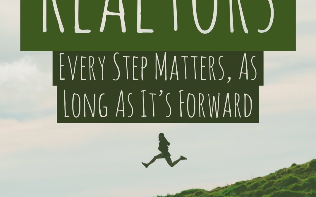 Realtors: Every Step Matters, As Long As It's Forward.