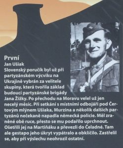 The First. Jan Ušiak. The Slovak lieutenant was already undergoing partisan training in Ukraine was selected as commander of the group which formed the basis of the future Jan Žižky partisan brigade. After moving to Moravia he commanded just less than a month. When meeting local resistance fighters several other guerrillas unexpectedly attacked the German police. He was wounded in both arms yet he managed to escape. They treated him on Martiňák and took him to Čeladna. But there the Gestapo tracked him down and surrounded the hideout. He shot himself in order to avoid endangering others during questioning.