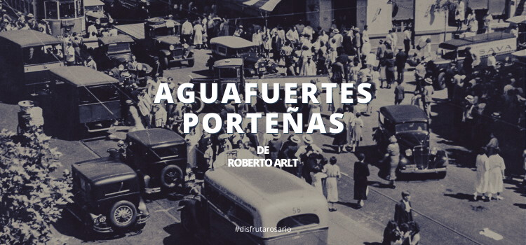 Aguafuertes porteñas de Roberto Arlt