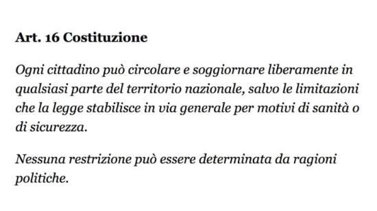 Articolo 16 della Costituzione italiana. Ogni cittadino può circolare e soggiornare liberamente in qualsiasi parte del territorio nazionale, salvo le limitazioni che la legge stabilisce in via generale per motivi di sanità o di sicurezza. Nessuna restrizione può essere determinata da ragioni politiche.