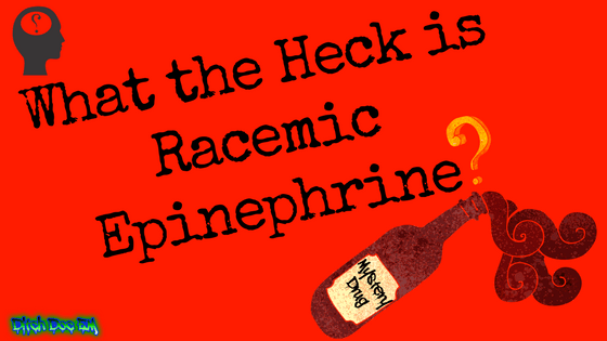What The Heck Is Racemic Epinephrine?