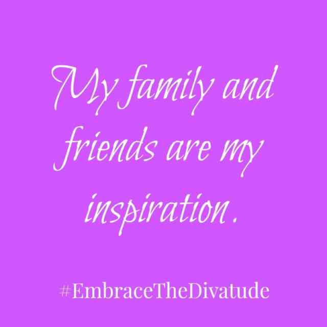 My family and friends are my inspiration