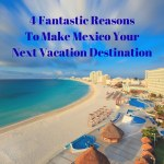 4 Fantastic Reasons To Make Mexico Your Next Vacation Destination