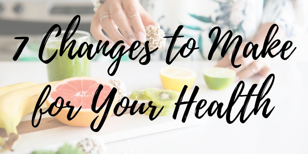7 Changes to Make for Your Health