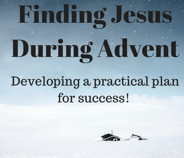 Finding Jesus During Advent: Developing A Practical Plan for Success!